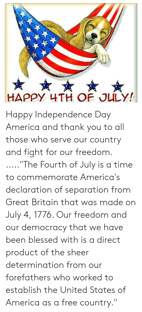 """America, Blessed, and Independence Day: HAPPY 4TH OF JULY! Happy Independence Day America and thank you to all those who serve our country and fight for our freedom.   .....""""The Fourth of July is a time to commemorate America's declaration of separation from Great Britain that was made on July 4, 1776. Our freedom and our democracy that we have been blessed with is a direct product of the sheer determination from our forefathers who worked to establish the United States of America as a free country."""""""