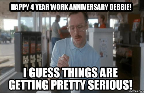 happy 4yearworkanniversary debbie i guess things are getting premyserious com 16150606 ✅ 25 best memes about work anniversary meme work anniversary memes