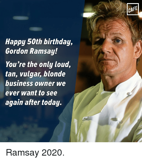 Happy 50th Birthday Gordon Ramsay Youre The Only Loud Tan Vulgar