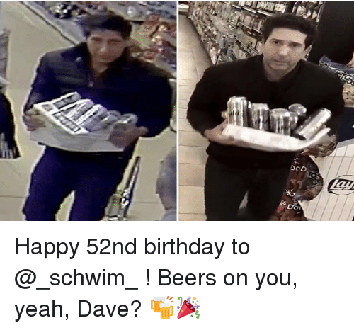 Birthday, Memes, and Yeah: Happy 52nd birthday to @_schwim_ ! Beers on you, yeah, Dave? 🍻🎉