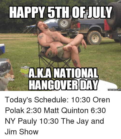 7498a3e84c28b HAPPY 5TH OF JULY AKA NATIONAL HANGOVER DAY Today's Schedule 1030 ...