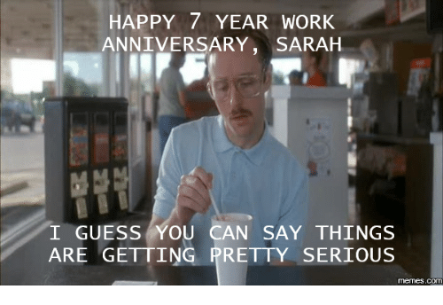 Happy 7 year work anniversary sarah i guess you can say things are