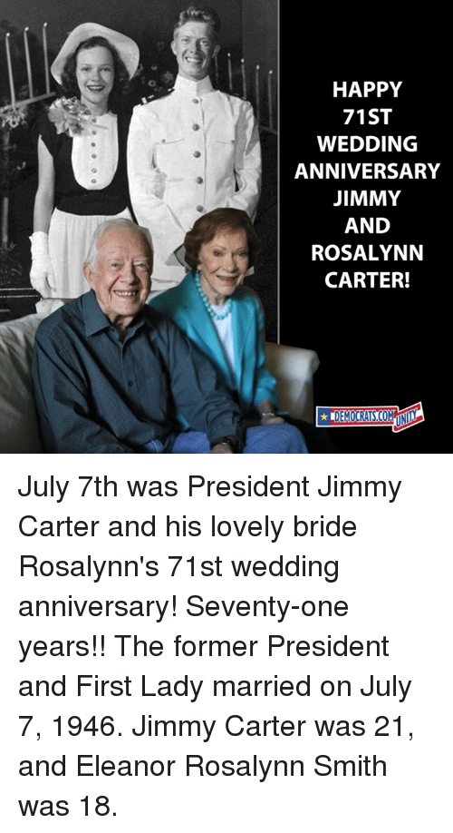 Jimmy Carter, Rosalynn Carter, and Happy: HAPPY  71ST  WEDDING  ANNIVERSARY  JIMMY  AND  ROSALYNN  CARTER! July 7th was President Jimmy Carter and his lovely bride Rosalynn's 71st wedding anniversary! Seventy-one years!!  The former President and First Lady married on July 7, 1946. Jimmy Carter was 21, and Eleanor Rosalynn Smith was 18.