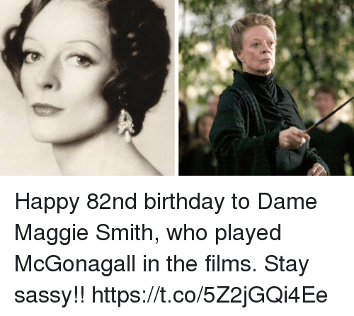 Birthday, Memes, and Happy: Happy 82nd birthday to Dame Maggie Smith, who played McGonagall in the films. Stay sassy!! https://t.co/5Z2jGQi4Ee