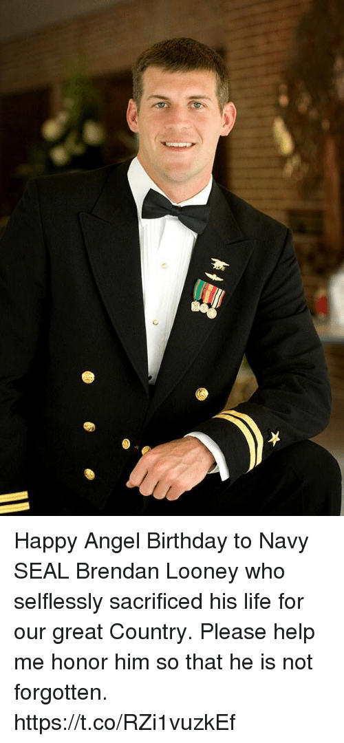 Birthday, Life, and Memes: Happy Angel Birthday to Navy SEAL Brendan Looney who selflessly sacrificed his life for our great Country.  Please help me honor him so that he is not forgotten. https://t.co/RZi1vuzkEf