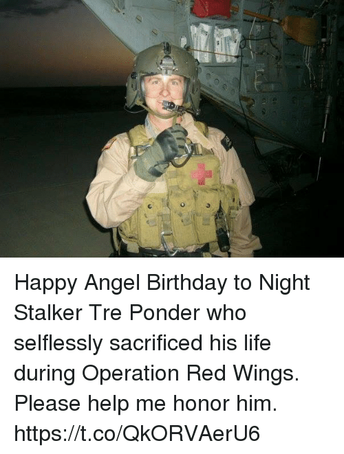 Birthday, Life, and Memes: Happy Angel Birthday to Night Stalker Tre Ponder who selflessly sacrificed his life during Operation Red Wings.  Please help me honor him. https://t.co/QkORVAerU6