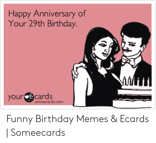 Birthday Funny And Memes Happy Anniversary Of Your 29th Our Ecards Someecards