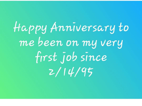 Happy Anniversary To Me Been On My Very First Job Since Meme On Meme
