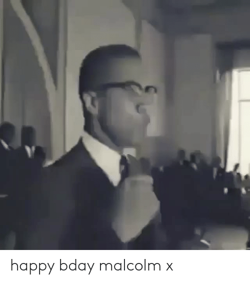 Malcolm X, Happy, and Malcolm: happy bday malcolm x
