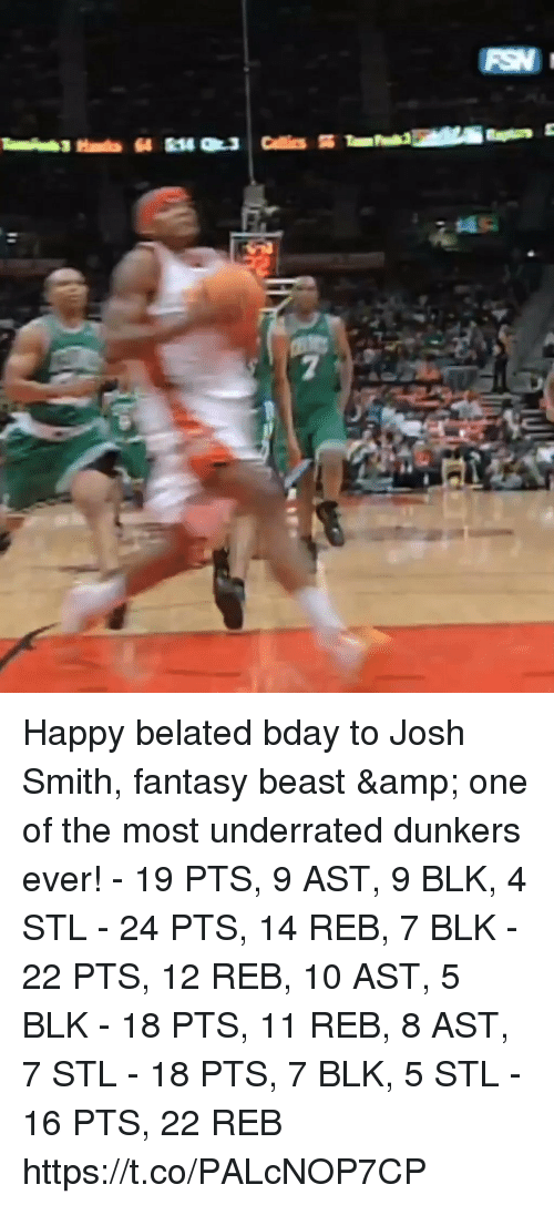 me.me: Happy belated bday to Josh Smith, fantasy beast & one of the most underrated dunkers ever!   - 19 PTS, 9 AST, 9 BLK, 4 STL - 24 PTS, 14 REB, 7 BLK - 22 PTS, 12 REB, 10 AST, 5 BLK - 18 PTS, 11 REB, 8 AST, 7 STL - 18 PTS, 7 BLK, 5 STL - 16 PTS, 22 REB  https://t.co/PALcNOP7CP