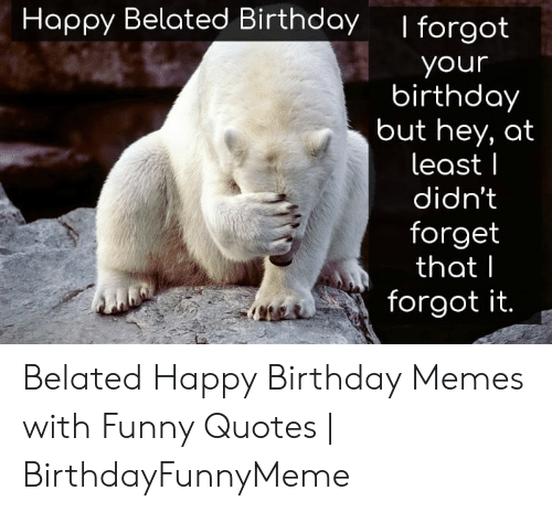 Happy Belated Birthday Forgot Your Birthday But Hey At Least Didn T Forget That Forgot It Belated Happy Birthday Memes With Funny Quotes Birthdayfunnymeme Birthday Meme On Me Me