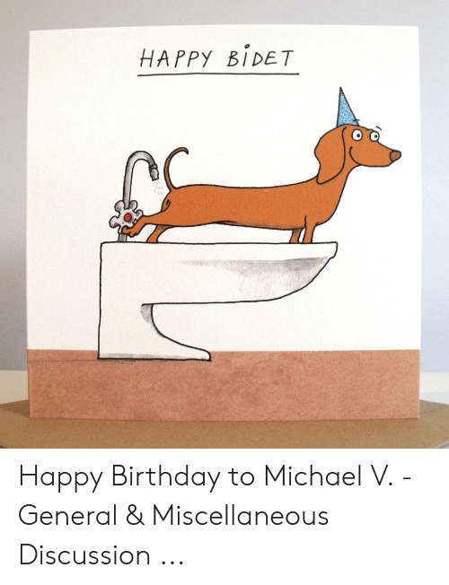 Happy Bidet Happy Birthday To Michael V General Miscellaneous Discussion Birthday Meme On Me Me
