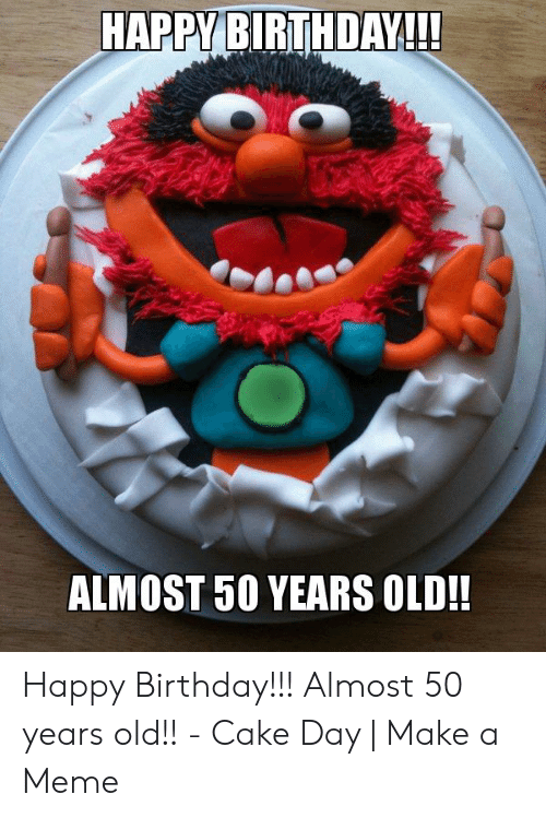 Birthday Meme And Happy HAPPY BIRTHDAY ALMOST 50 YEARS OLD