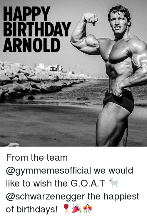 Birthday, Gym, and Happy Birthday: HAPPY  BIRTHDAY  ARNOLD From the team @gymmemesofficial we would like to wish the G.O.A.T 🐐 @schwarzenegger the happiest of birthdays! 🎈🎉🎊