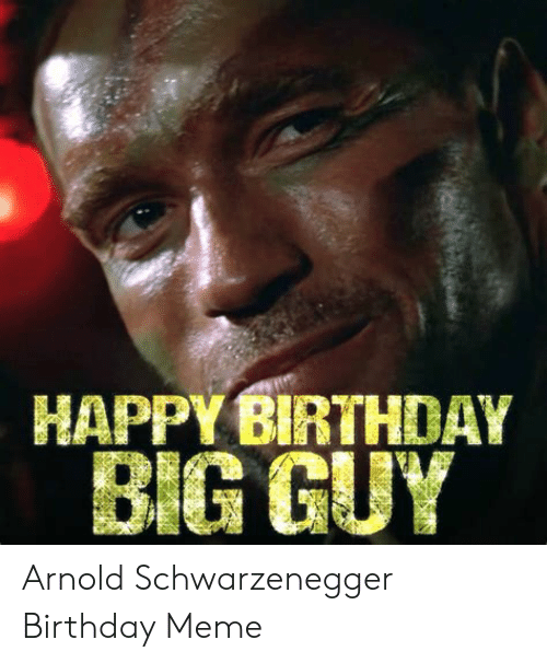 HAPPY BIRTHDAY BIG GUY Arnold Schwarzenegger Birthday Meme