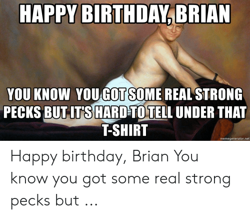 HAPPY BIRTHDAYBRIAN YOU KNOW YOUGOT SOME REAL STRONG PECKS BUT-IT'S