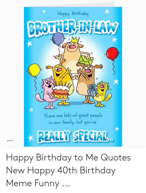 Happy Birthday Brother In Law There Are Lots Of Great People Family But You Re In Our Really Special Jewsite Tus Happy Birthday To Me Quotes New Happy 40th Birthday Meme Funny
