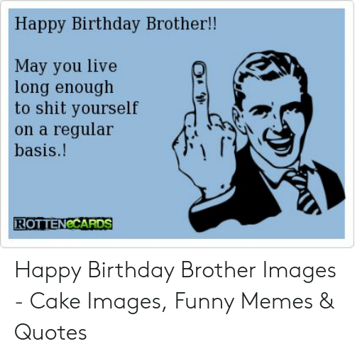 Happy Birthday Brother!! May You Live Long Enough to Shit