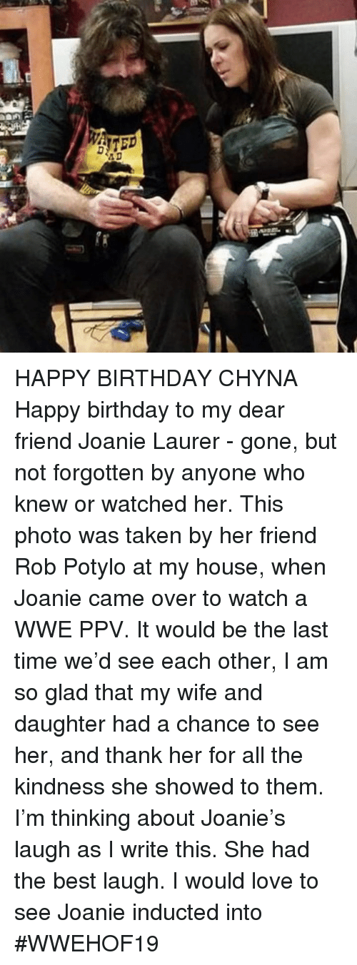 Birthday, Love, and Memes: HAPPY BIRTHDAY CHYNA  Happy birthday to my dear friend Joanie Laurer - gone, but not forgotten by anyone who knew or watched her. This photo was taken by her friend Rob Potylo at my house, when Joanie came over to watch a WWE PPV. It would be the last time we'd see each other,  I am so glad that my wife and daughter had a chance to see her, and thank her for all the kindness she showed to them. I'm thinking about Joanie's laugh as I write this. She had the best laugh.  I would love to see Joanie inducted into #WWEHOF19