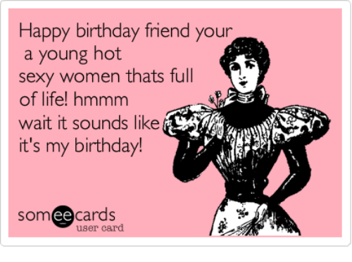 Birthday Friends And Life Happy Friend Your A Young Hot Sexy Women Save Meme