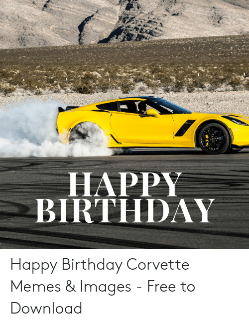 Happy Birthday Happy Birthday Corvette Memes Images Free To Download Birthday Meme On Me Me