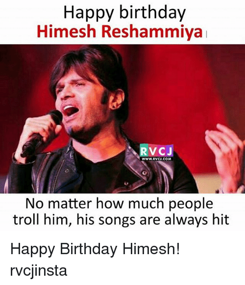 Birthday, Memes, and Troll: Happy birthday  Himesh Reshammiya  RVCJ  WWW.RVCJ.COM  No matter how much people  troll him, his songs are always hit Happy Birthday Himesh! rvcjinsta