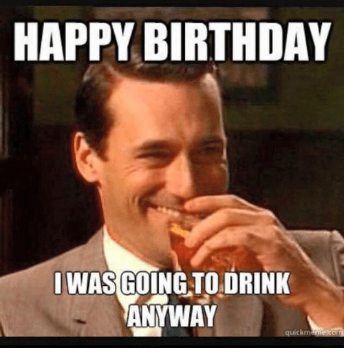 happy birthday i was going to drink anyway uickm 3499973 happy birthday i was going to drink anyway uickm birthday meme