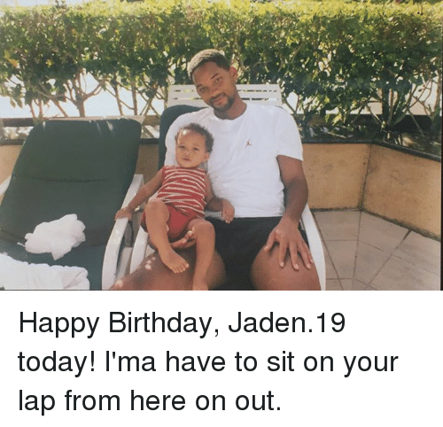 Birthday, Dank, and Happy Birthday: Happy Birthday, Jaden.19 today! I'ma have to sit on your lap from here on out.