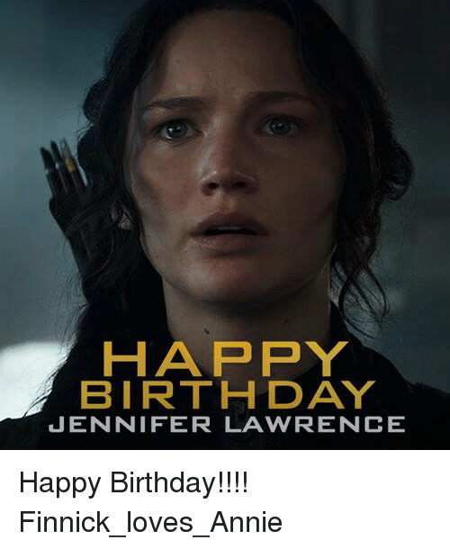 Birthday, Jennifer Lawrence, and Memes: HAPPY  BIRTHDAY  JENNIFER LAWRENCE Happy Birthday!!!!  Finnick_loves_Annie