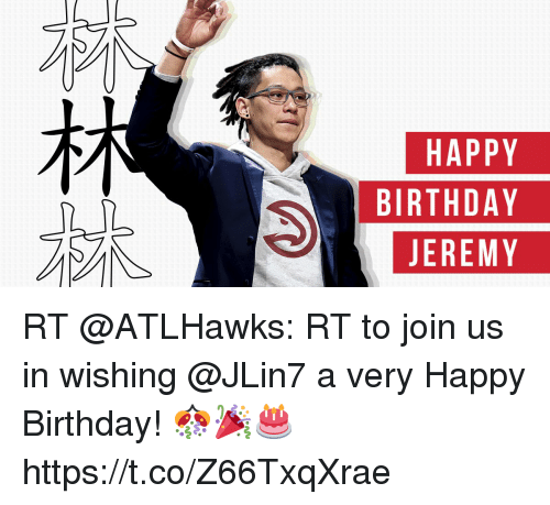 Birthday, Memes, and Happy Birthday: HAPPY  BIRTHDAY  JEREMY RT @ATLHawks: RT to join us in wishing @JLin7 a very Happy Birthday! 🎊🎉🎂 https://t.co/Z66TxqXrae