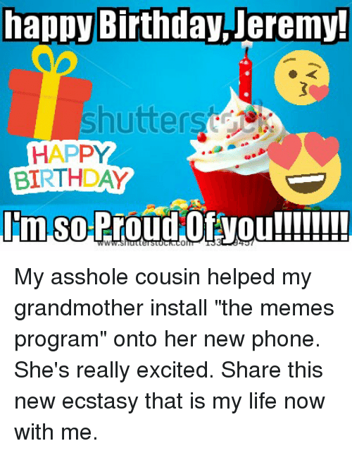 "Birthday, Life, and Phone: happy Birthday Jeremy!  Shutter  HAPPY  BIRTHDAY  Im So Pro  Of you!!!!!!!! My asshole cousin helped my grandmother install ""the memes program"" onto her new phone. She's really excited. Share this new ecstasy that is my life now with me."