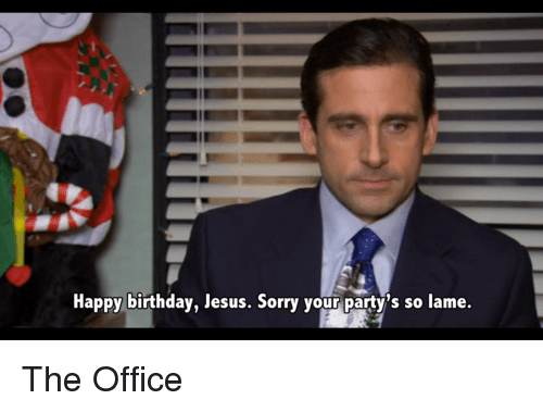 Happy Birthday Jesus Sorry Your Partys So Lame The Office