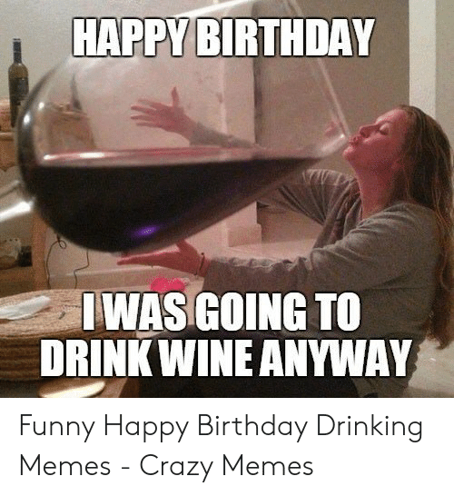 Happy Birthday Jwas Going To Drink Wine Anyway Birthday Meme On Me Me