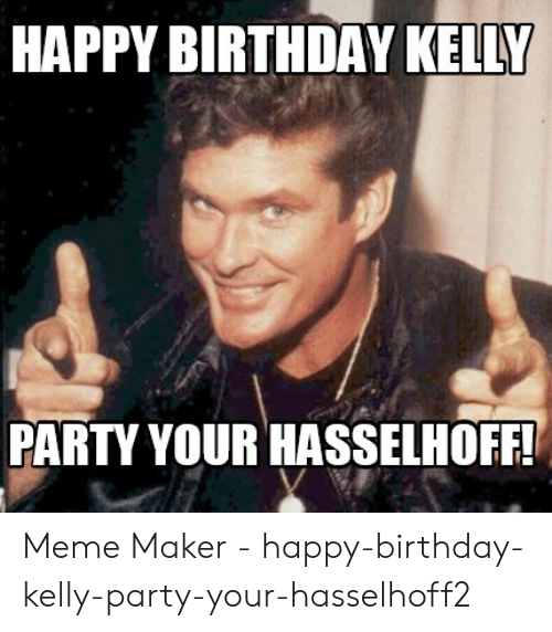 HAPPY BIRTHDAY KELLY PARTY YOUR HASSELHOFF Meme Maker
