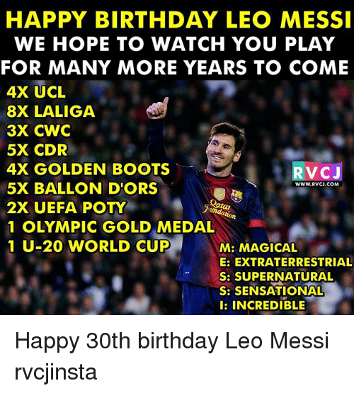 Birthday, Memes, and Sensational: HAPPY BIRTHDAY LEO MESSI  WE HOPE TO WATCH YOU PLAY  FOR MANY MORE YEARS TO COME  4X UCL  8X LALIGA  3X CWC  5X CDR  4X GOLDEN BOOT  5X BALLON D'ORS  2X UEFA POTY  1 OLYMPIC GOLD MEDAL  1 U-20 WORLD CUP  RVCJ  WWW.RVCJ.COM  2  M: MAGICAL  E: EXTRATERRESTRIAL  S: SUPERNATURAL  S: SENSATIONAL  l: INCREDIBLE Happy 30th birthday Leo Messi rvcjinsta