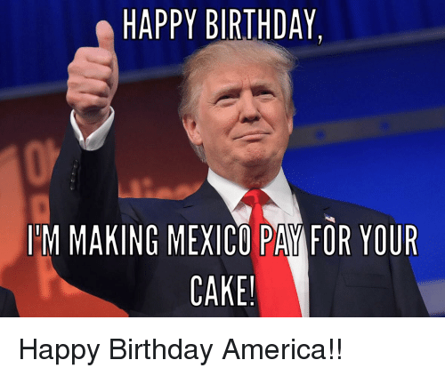 Happy Birthday Mexico Will Pay For The Cake