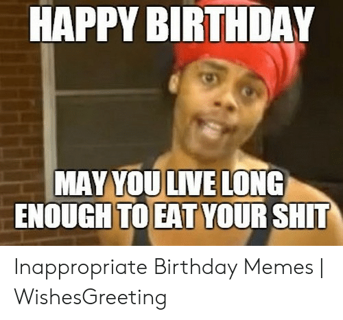 HAPPY BIRTHDAY MAY YOU LIVE LONG ENOUGH TO EAT YOUR SHT