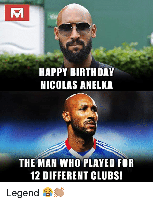 Birthday, Memes, and Happy Birthday: HAPPY BIRTHDAY  NICOLAS ANELKA  THE MAN WHO PLAYED FOR  12 DIFFERENT CLUBS! Legend 😂👏🏽