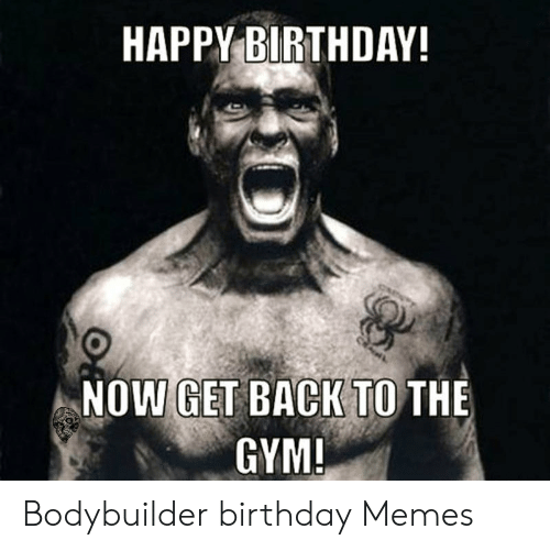 Happy Birthday Now Get Back To The Gym Bodybuilder Birthday Memes Birthday Meme On Me Me