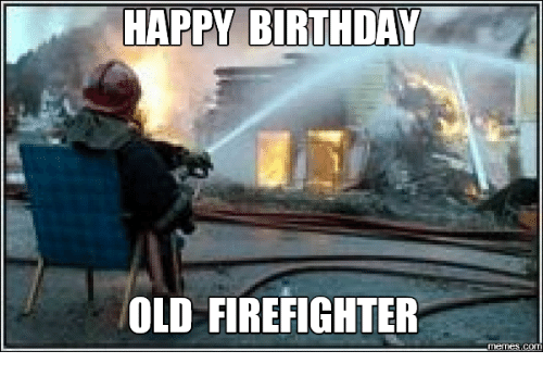 Happy Birthday Old Firefighter Happyness Meme On Meme