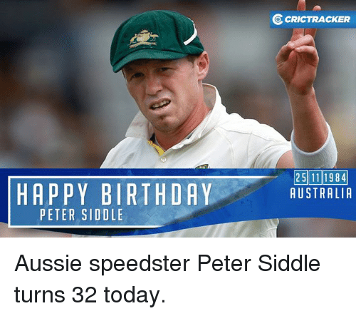Memes, Happy Birthday, and Australia: HAPPY BIRTHDAY  PETER SIDOLE  OcRICTRACKER  25111984  AUSTRALIA Aussie speedster Peter Siddle turns 32 today.