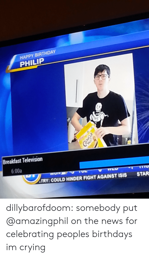 Birthday, Crying, and Isis: HAPPY BIRTHDAY  PHILIP  Breakfast Television  6:00a  TRY: COULD HINDER FIGHT AGAINST ISIS  STAR dillybarofdoom:  somebody put @amazingphil on the news for celebrating peoples birthdays im crying