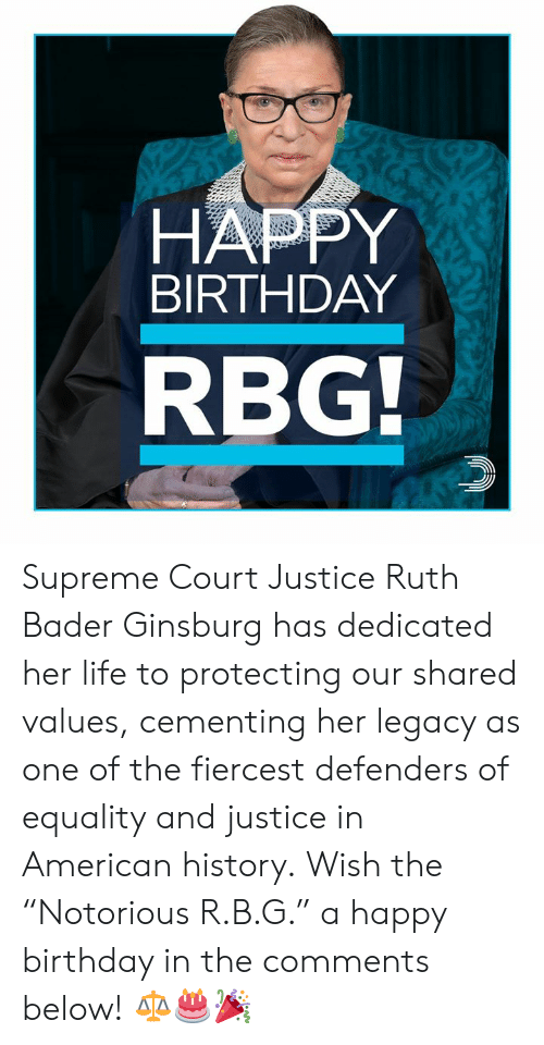"Birthday, Life, and Memes: HAPPY  BIRTHDAY  RBG Supreme Court Justice Ruth Bader Ginsburg has dedicated her life to protecting our shared values, cementing her legacy as one of the fiercest defenders of equality and justice in American history.  Wish the ""Notorious R.B.G."" a happy birthday in the comments below! ⚖️🎂🎉"