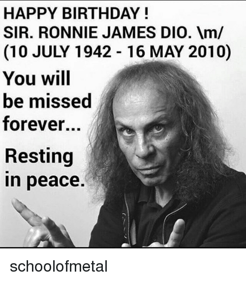 Birthday, Memes, and Happy Birthday: HAPPY BIRTHDAY!  SIR. RONNIE JAMES DIO. m/  (10 JULY 1942 16 MAY 2010)  You will  be missed  forever...  Resting  n peace. schoolofmetal