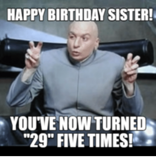 happy birthday sister youve now turned 29 five times 13825881 ✅ 25 best memes about happy birthday sister happy birthday,Happy Birthday Memes Sister