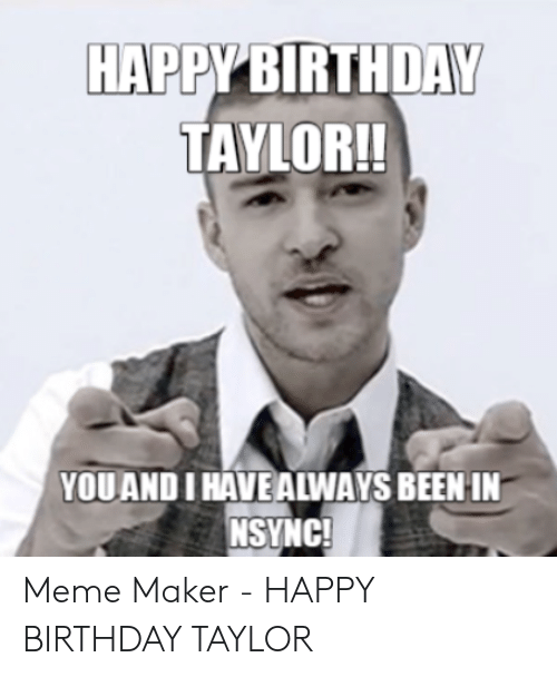 Happy Birthday Taylor Youand I Have Always Been In Nsync Meme
