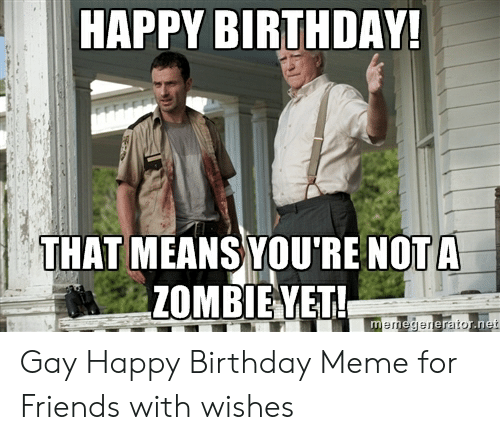 Birthday, Friends, and Meme: HAPPY BIRTHDAY!  THAT MEANS YOU'RE NOT A  ZOMBIEYET!  memegenerator.net Gay Happy Birthday Meme for Friends with wishes