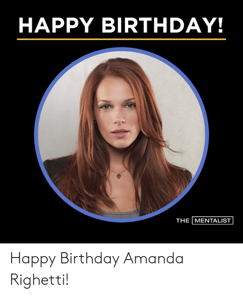 Birthday, Memes, and Happy Birthday: HAPPY BIRTHDAY!  THE MENTALIST Happy Birthday Amanda Righetti!