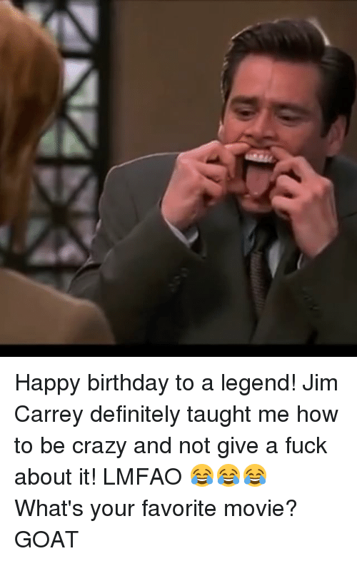 Birthday, Crazy, and Definitely: Happy birthday to a legend! Jim Carrey definitely taught me how to be crazy and not give a fuck about it! LMFAO 😂😂😂 What's your favorite movie? GOAT