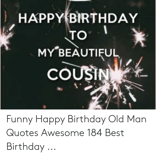 Happy Birthday To I My Beautiful Cousin Funny Happy Birthday Old Man Quotes Awesome 184 Best Birthday Beautiful Meme On Me Me